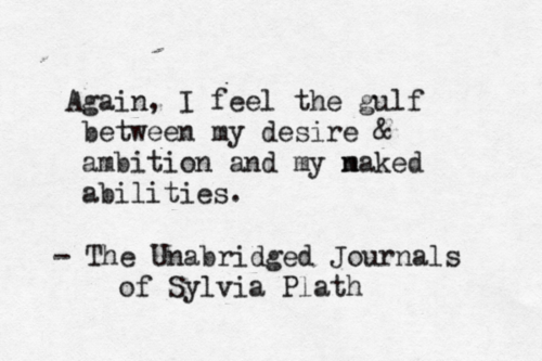 Silvia Plath - Again I feel the gulf between my desire & ambition and my naked abilities